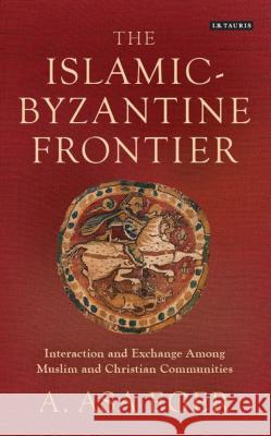 The Islamic-Byzantine Frontier : Interaction and Exchange Among Muslim and Christian Communities A Asa Eger   9781784539191 I.B.Tauris