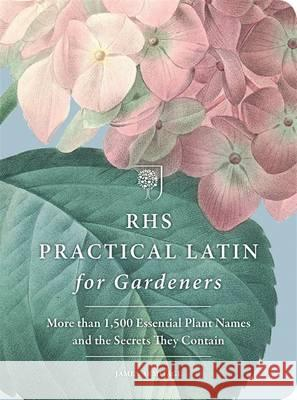 RHS Practical Latin for Gardeners More Than 1,500 Essential Plant Names and the Secrets They Contain The Royal Horticultural Society 9781784722265