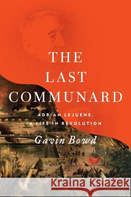The Last Communard: Adrien Lejeune, the Unexpected Life of a Revolutionary Gavin Bowd 9781784782856