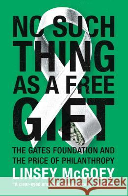 No Such Thing as a Free Gift: The Gates Foundation and the Price of Philanthropy Linsey McGoey 9781784786236