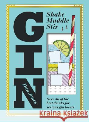 Gin: Shake, Muddle, Stir : Over 40 of the Best Drinks for Serious Gin Lovers Dan Jones 9781784880521 Hardie Grant Books