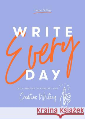 Write Every Day: A Daily Exercise to Kickstart Your Creative Writing Harriet Griffey 9781784883348