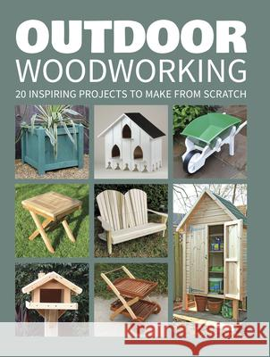 Outdoor Woodworking: 20 Inspiring Projects to Make from Scratch GMC 9781784942472