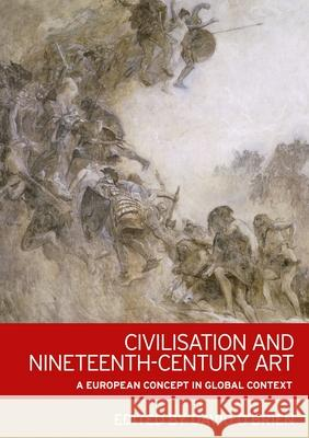 Civilisation and Nineteenth-Century Art: A European Concept in Global Context David O'Brien 9781784992682