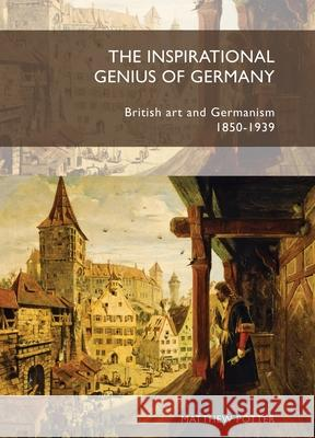 The Inspirational Genius of Germany: British Art and Germanism, 1850 - 1939 Matthew C. Potter   9781784993757