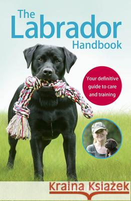 The Labrador Handbook: Your Definitive Guide to Care and Training Pippa Mattinson 9781785030918