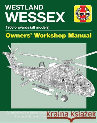 Westland Wessex Owners' Workshop Manual: 1958 Onwards (All Models) - An Insight Into the Design, Construction, Operation and Maintenance of an Anti-Su Lee Howard 9781785211171
