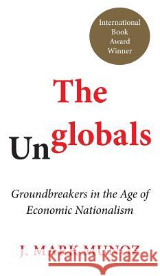 The Unglobals: Groundbreakers in the Age of Economic Nationalism Mark J. Munoz 9781785270550