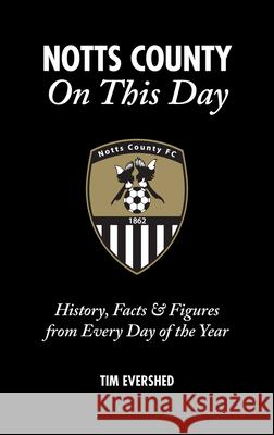 Notts County on This Day: History, Facts & Figures from Every Day of the Year Tim Evershed 9781785310409