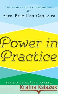 Power in Practice: The Pragmatic Anthropology of Afro-Brazilian Capoeira Sergio Gonz Varela 9781785336355