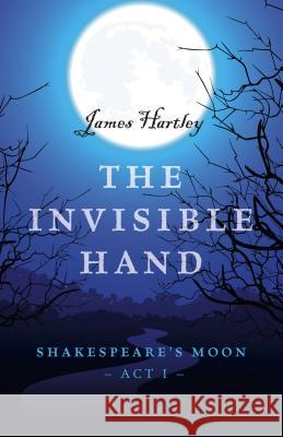 The Invisible Hand: Shakespeare's Moon, Act I James Hartley 9781785354984