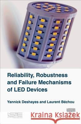 Reliability, Robustness and Failure Mechanisms of Led Devices: Methodology and Evaluation Yannick Deshayes 9781785481529