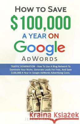 How to Save $100,000 a Year on Google Adwords Professor Jeremy Taylor   9781785550249