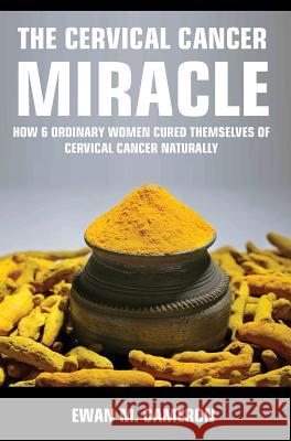 The Cervical Cancer Miracle Ewan M. Cameron 9781785550683