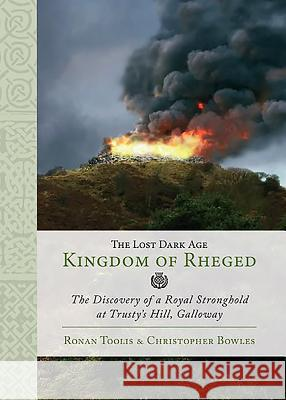 The Lost Dark Age Kingdom of Rheged: The Discovery of a Royal Stronghold at Trusty's Hill, Galloway Ronan Toolis Christopher Bowles 9781785703119