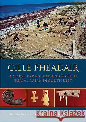 Cille Pheadair: A Norse Farmstead and Pictish Burial Cairn in South Uist Mike Parke Mark Brennand Jacqui Mulville 9781785708510