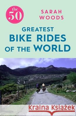 The 50 Greatest Bike Rides of the World Woods Sarah 9781785781810