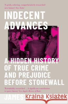 Indecent Advances : A Hidden History of True Crime and Prejudice Before Stonewall James Polchin   9781785786297