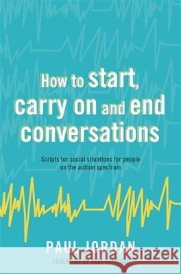 How to Start, Carry on and End Conversations: Scripts for Social Situations for People on the Autism Spectrum Paul Jordan Tony Attwood 9781785922459