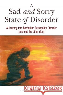 A Sad and Sorry State of Disorder: A Journey Into Borderline Personality Disorder (and Out the Other Side) Tracy Barker 9781785923319