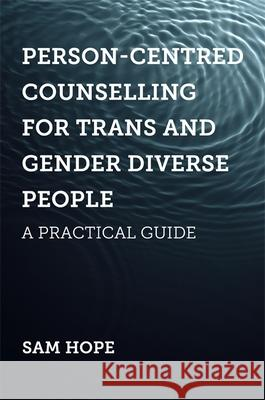 Person-Centred Counselling for Trans and Gender Diverse People: A Practical Guide Sam Hope 9781785925429