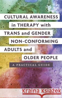 Cultural Awareness in Therapy with Trans and Gender Non-Conforming Adults and Older People: A Practical Guide Tavi Hawn 9781785928383