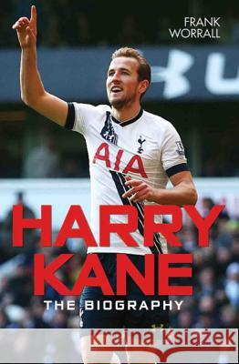 Harry Kane: The Biography Frank Worrall 9781786062710
