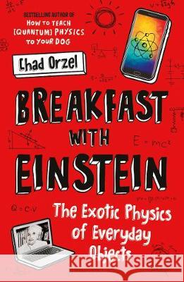 Breakfast with Einstein : The Exotic Physics of Everyday Objects Orzel, Chad 9781786076403 Oneworld Publications
