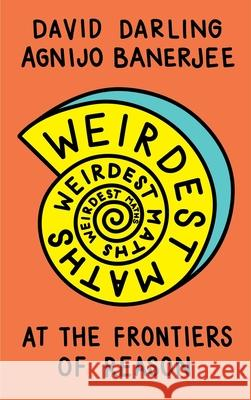 Weirdest Maths: At the Frontiers of Reason David Darling Agnijo Banerjee 9781786078056