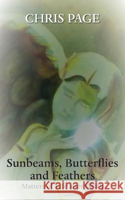 Sunbeams, Butterflies & Feathers: Matters of Life After Death Chris Page 9781786234056 Grosvenor House Publishing Limited