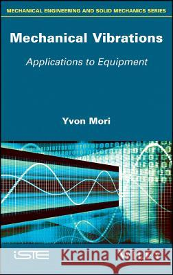 Mechanical Vibrations: Applications to Equipment Yvon Mori 9781786300515