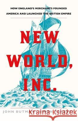 New World, Inc.: How England's Merchants Founded America and Launched the British Empire John Butman Simon Targett  9781786495471 Atlantic Books