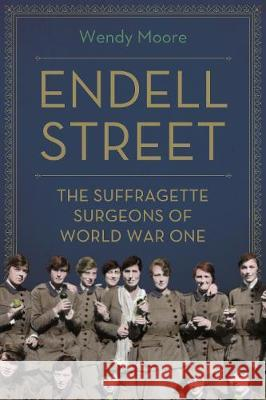 Endell Street: The Trailblazing Women who Ran World War One's Most Remarkable Military Hospital Wendy Moore   9781786495846
