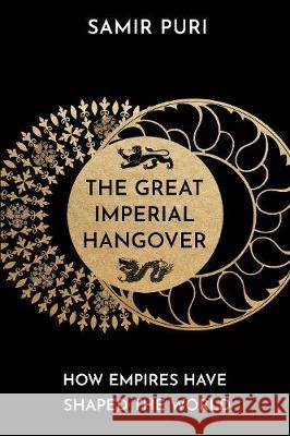 The Great Imperial Hangover: How Empires Have Shaped the World Samir Puri   9781786498328
