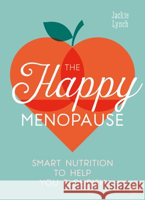The Happy Menopause: Smart Nutritional Choices to Help You Flourish Jackie Lynch 9781786783721