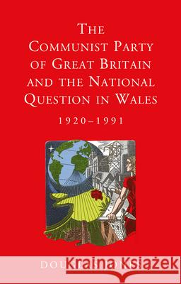 The Communist Party of Great Britain and the National Question in Wales, 1920-1991 Douglas Jones 9781786831309