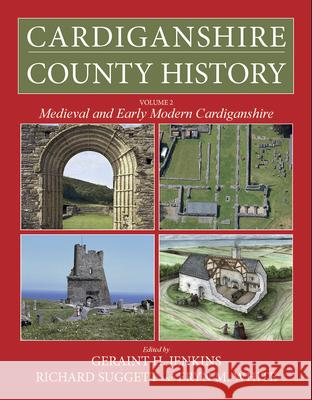Cardiganshire County History Volume 2: Medieval and Early Modern Cardiganshire Geraint Jenkins Richard Suggett Eryn White 9781786834522