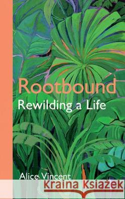 Rootbound: Rewilding a Life Alice Vincent   9781786897701