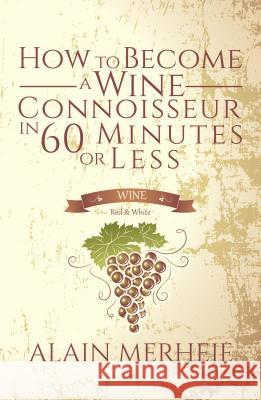 How to Become a Wine Connoisseur in 60 Minutes or Less Alain Merheje 9781786938343