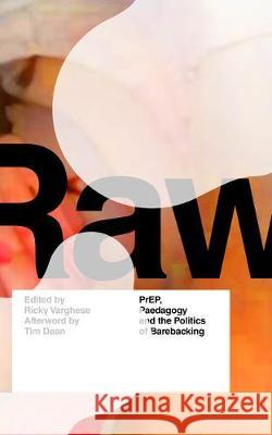RAW: PrEP, Pedagogy, and the Politics of Barebacking Ricky Varghese Tim Dean  9781786998521