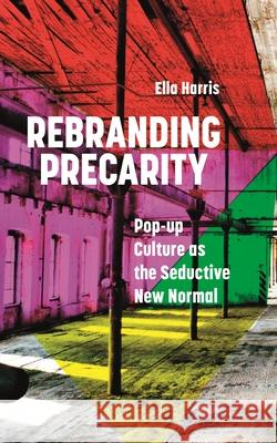 Rebranding Precarity: Pop-up Culture as the Seductive New Normal Ella Harris   9781786999818