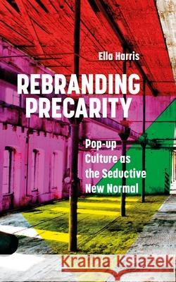 Rebranding Precarity: Pop-up Culture as the Seductive New Normal Ella Harris   9781786999825