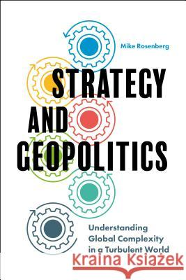Strategy and Geopolitics: Understanding Global Complexity in a Turbulent World Mike Rosenberg 9781787145689