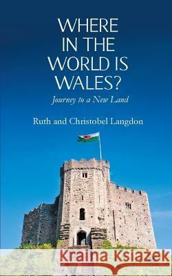 Where in the World Is Wales?: Journey to a New Land Ruth Langdon Christobel Langdon 9781787190191