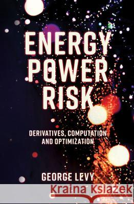 Energy Power Risk: Derivatives, Computation and Optimization George Levy 9781787435285