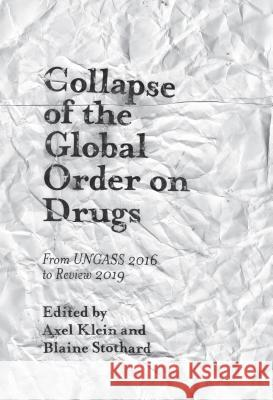Collapse of the Global Order on Drugs: From Ungass 2016 to Review 2019 Blaine Stothard Alex Klein 9781787564886