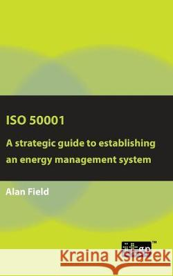 ISO 50001: A strategic guide to establishing an energy management system Alan Field 9781787781528