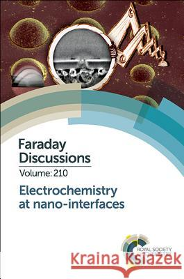 Electrochemistry at Nano-Interfaces: Faraday Discussion 210  9781788013758
