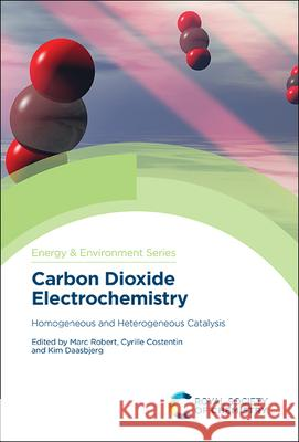 Carbon Dioxide Electrochemistry: Homogeneous and Heterogeneous Catalysis Marc Robert Cyrille Costentin Kim Daasbjerg 9781788015462