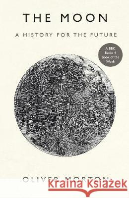 The Moon : A History for the Future Oliver Morton   9781788162555